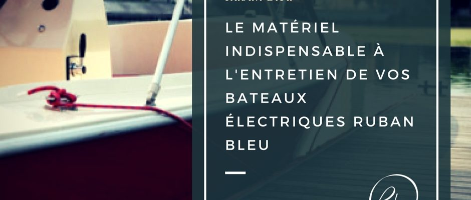 e matériel indispensable à l'entretien de vos bateaux électriques Ruban Bleu
